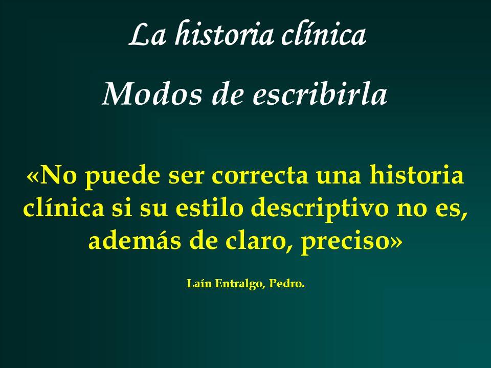 La historia clínica Modos de escribirla «No puede ser correcta una historia clínica si su estilo descriptivo no es, además de claro, preciso» Laín Ent