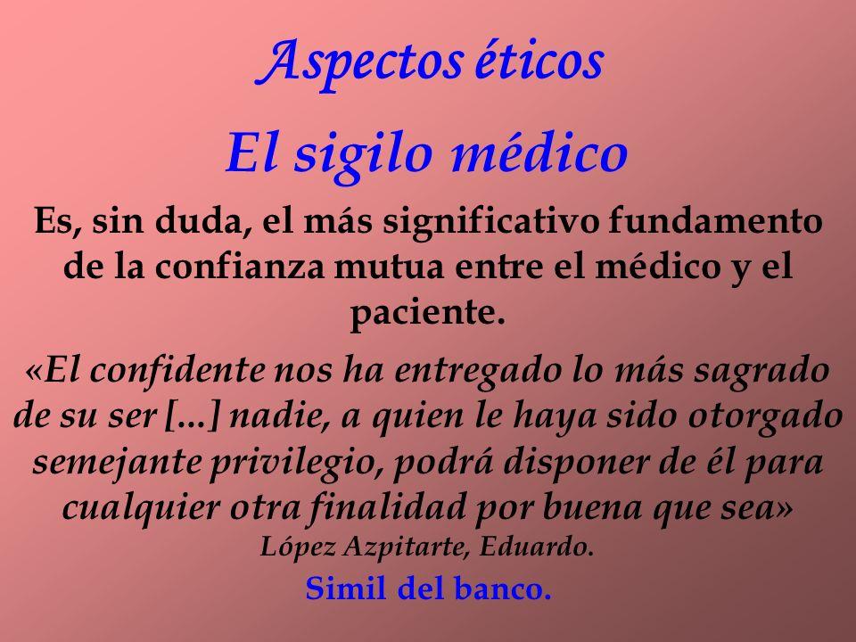 Aspectos éticos El sigilo médico Es, sin duda, el más significativo fundamento de la confianza mutua entre el médico y el paciente.