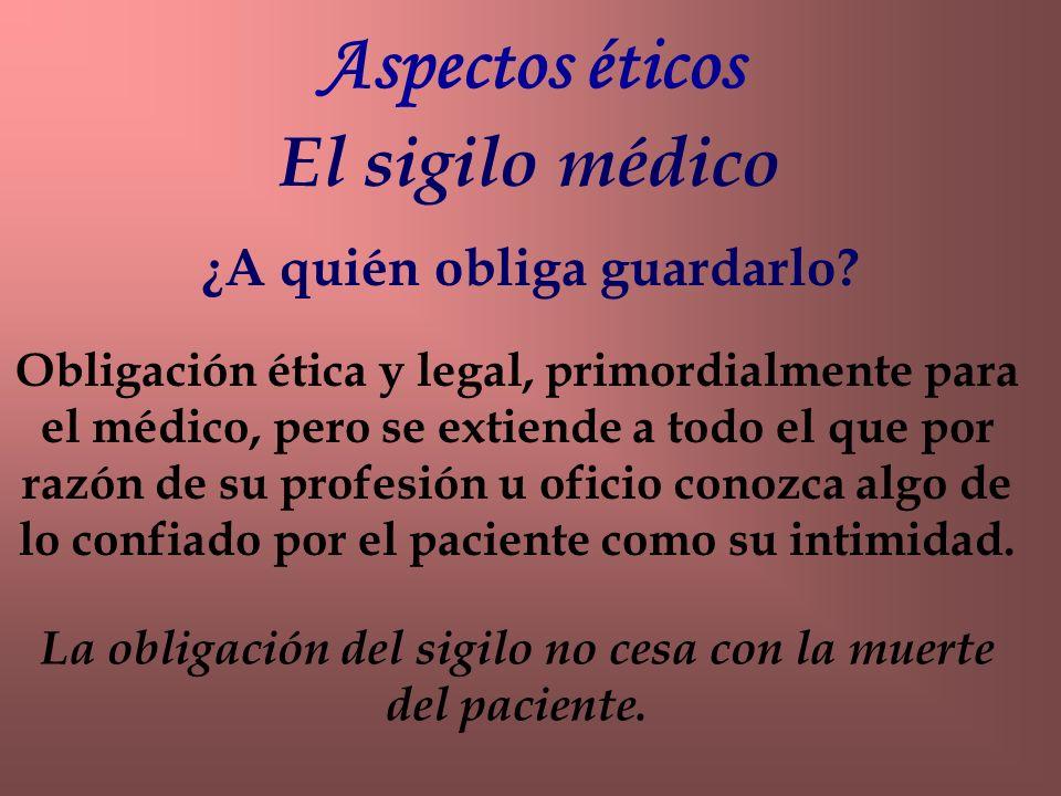 El sigilo médico Aspectos éticos ¿A quién obliga guardarlo? Obligación ética y legal, primordialmente para el médico, pero se extiende a todo el que p