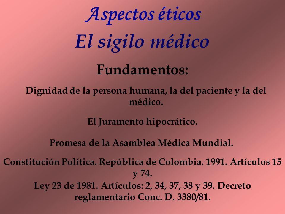 Aspectos éticos El sigilo médico Fundamentos: Dignidad de la persona humana, la del paciente y la del médico. El Juramento hipocrático. Promesa de la