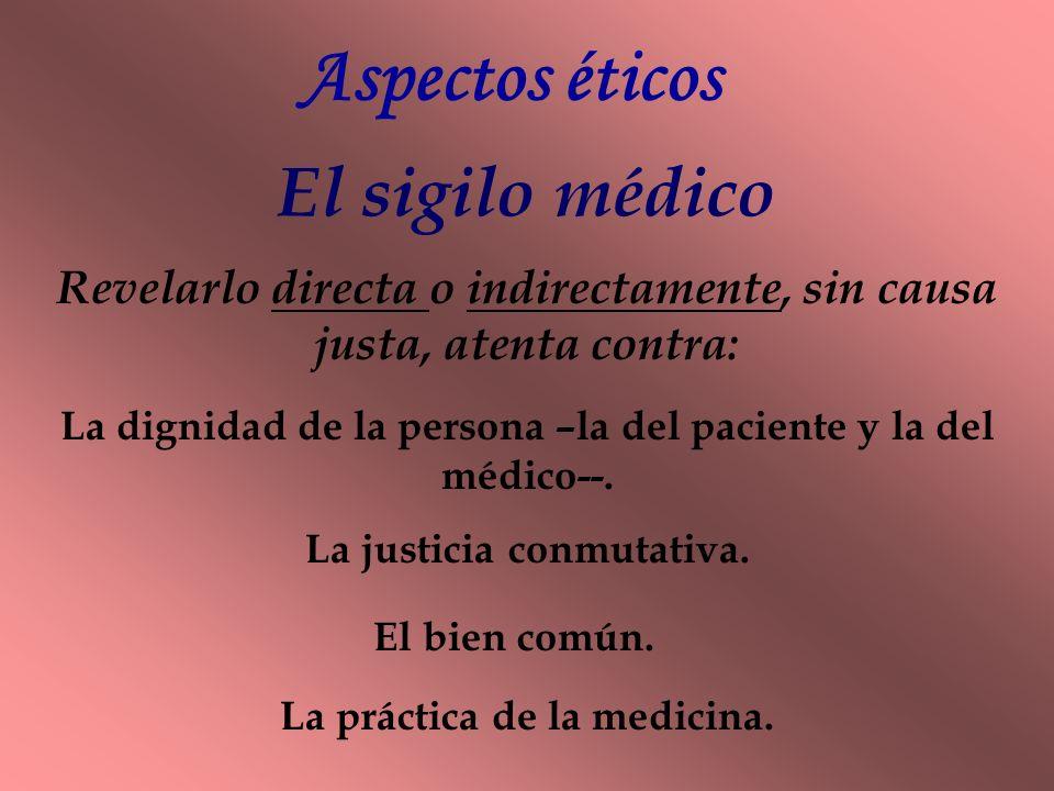 Aspectos éticos El sigilo médico Revelarlo directa o indirectamente, sin causa justa, atenta contra: La dignidad de la persona –la del paciente y la del médico--.