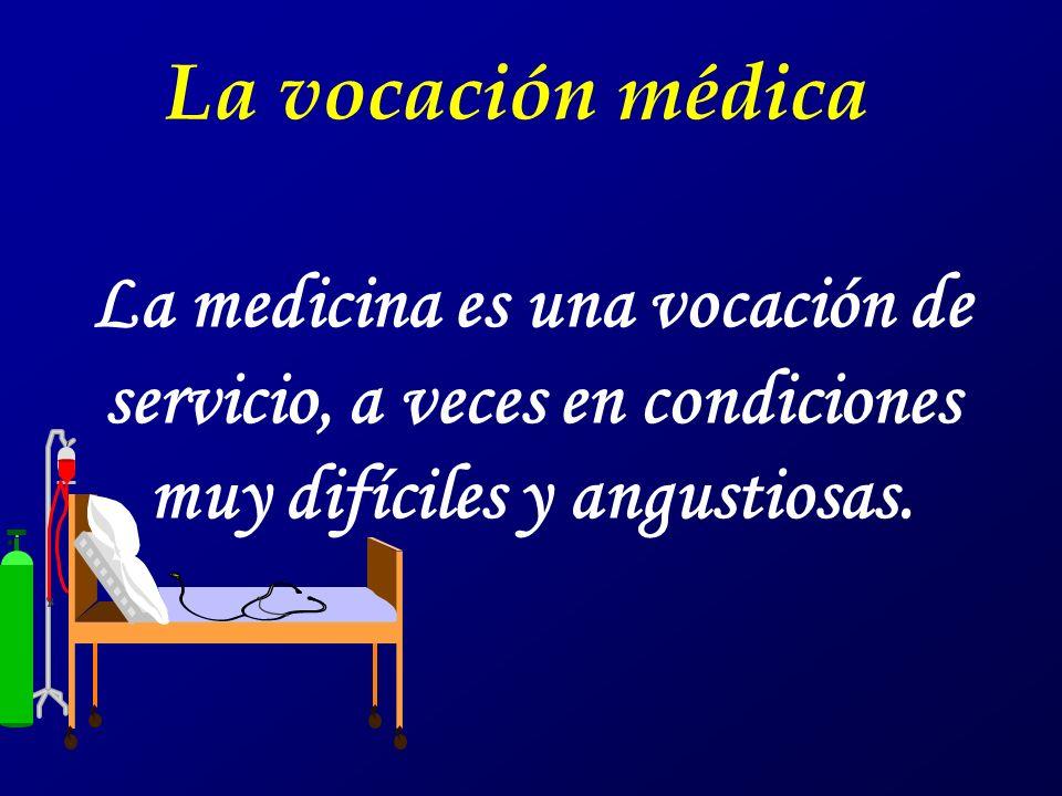 La medicina es una vocación de servicio, a veces en condiciones muy difíciles y angustiosas. La vocación médica