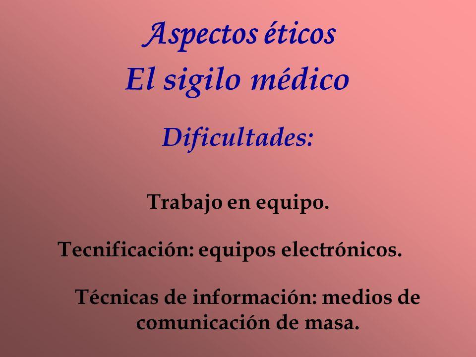 Aspectos éticos El sigilo médico Dificultades: Trabajo en equipo. Tecnificación: equipos electrónicos. Técnicas de información: medios de comunicación