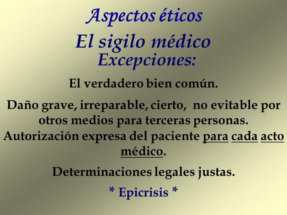 Aspectos éticos El sigilo médico Excepciones: El verdadero bien común. Daño grave, irreparable, cierto, no evitable por otros medios para terceras per