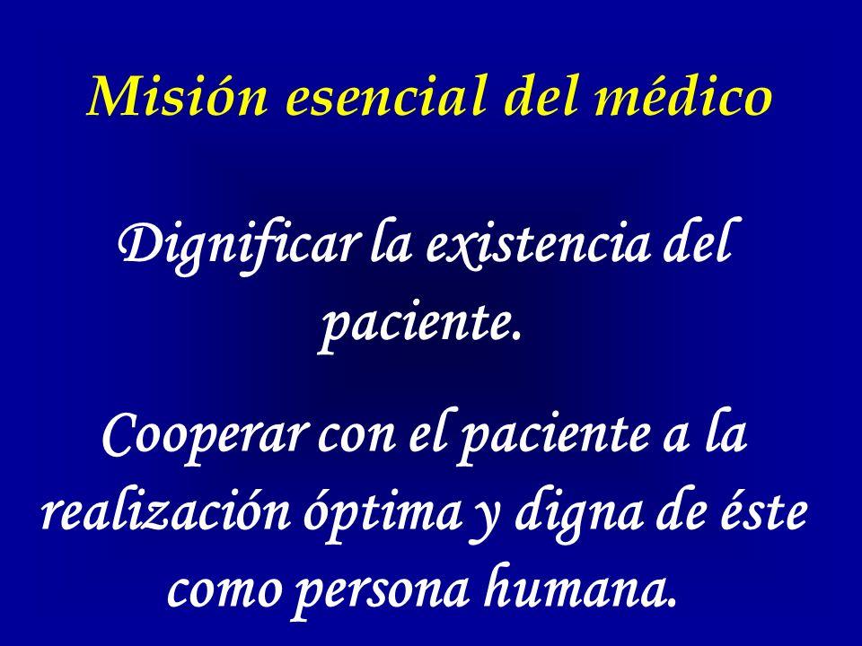 Misión esencial del médico Dignificar la existencia del paciente. Cooperar con el paciente a la realización óptima y digna de éste como persona humana