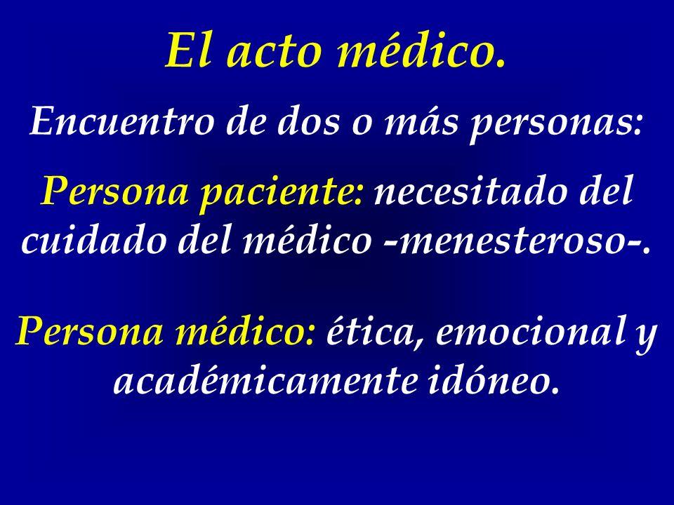 El acto médico. Encuentro de dos o más personas: Persona paciente: necesitado del cuidado del médico -menesteroso-. Persona médico: ética, emocional y