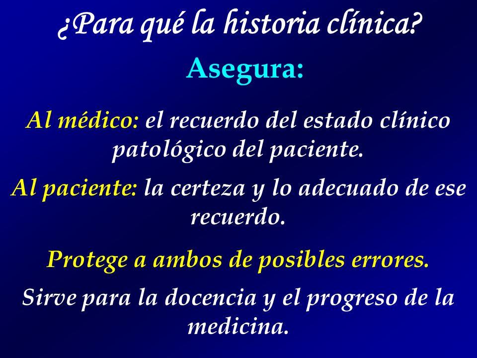 ¿Para qué la historia clínica? Asegura: Al médico: el recuerdo del estado clínico patológico del paciente. Al paciente: la certeza y lo adecuado de es