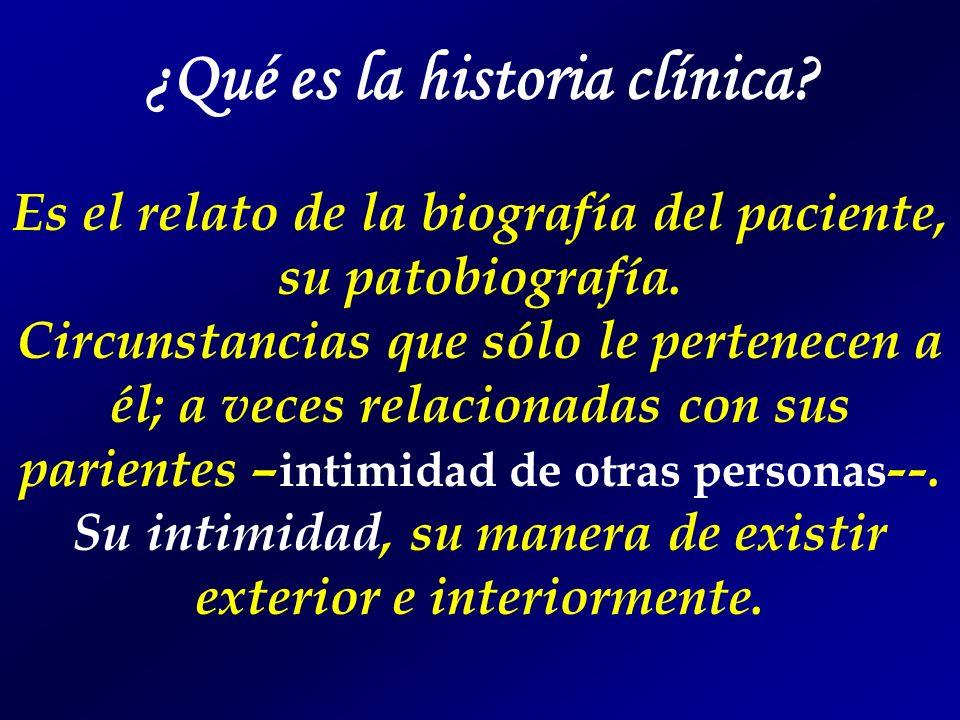 ¿Qué es la historia clínica? Es el relato de la biografía del paciente, su patobiografía. Circunstancias que sólo le pertenecen a él; a veces relacion