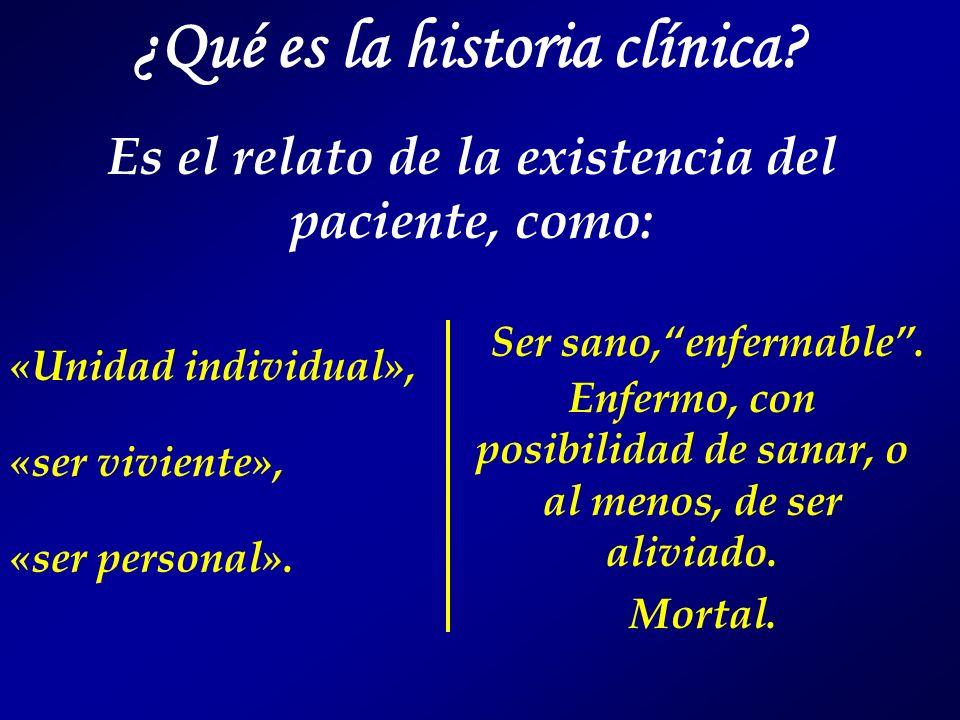 ¿Qué es la historia clínica? Es el relato de la existencia del paciente, como: «Unidad individual», «ser viviente», «ser personal». Ser sano,enfermabl