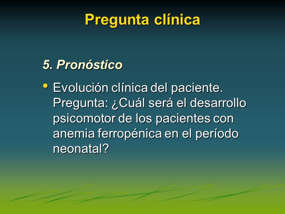 Pregunta clínica 5. Pronóstico Evolución clínica del paciente. Pregunta: ¿Cuál será el desarrollo psicomotor de los pacientes con anemia ferropénica e