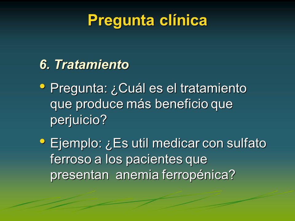 Pregunta clínica 6. Tratamiento Pregunta: ¿Cuál es el tratamiento que produce más beneficio que perjuicio? Pregunta: ¿Cuál es el tratamiento que produ