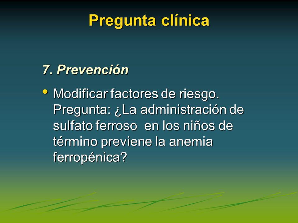 Pregunta clínica 7. Prevención Modificar factores de riesgo. Pregunta: ¿La administración de sulfato ferroso en los niños de término previene la anemi