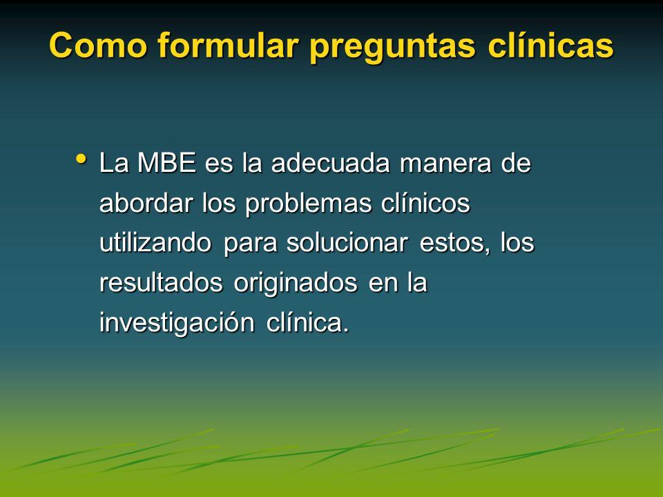 Como formular preguntas clínicas La MBE es la adecuada manera de abordar los problemas clínicos utilizando para solucionar estos, los resultados origi