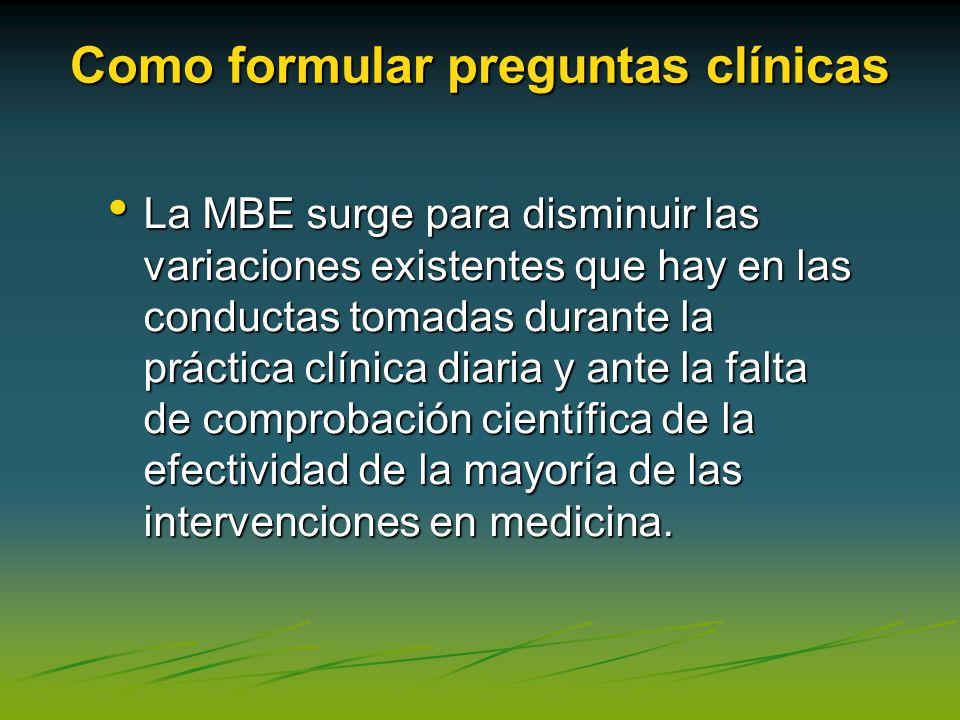 Como formular preguntas clínicas La MBE surge para disminuir las variaciones existentes que hay en las conductas tomadas durante la práctica clínica d
