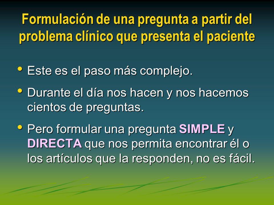 Formulación de una pregunta a partir del problema clínico que presenta el paciente Este es el paso más complejo. Este es el paso más complejo. Durante