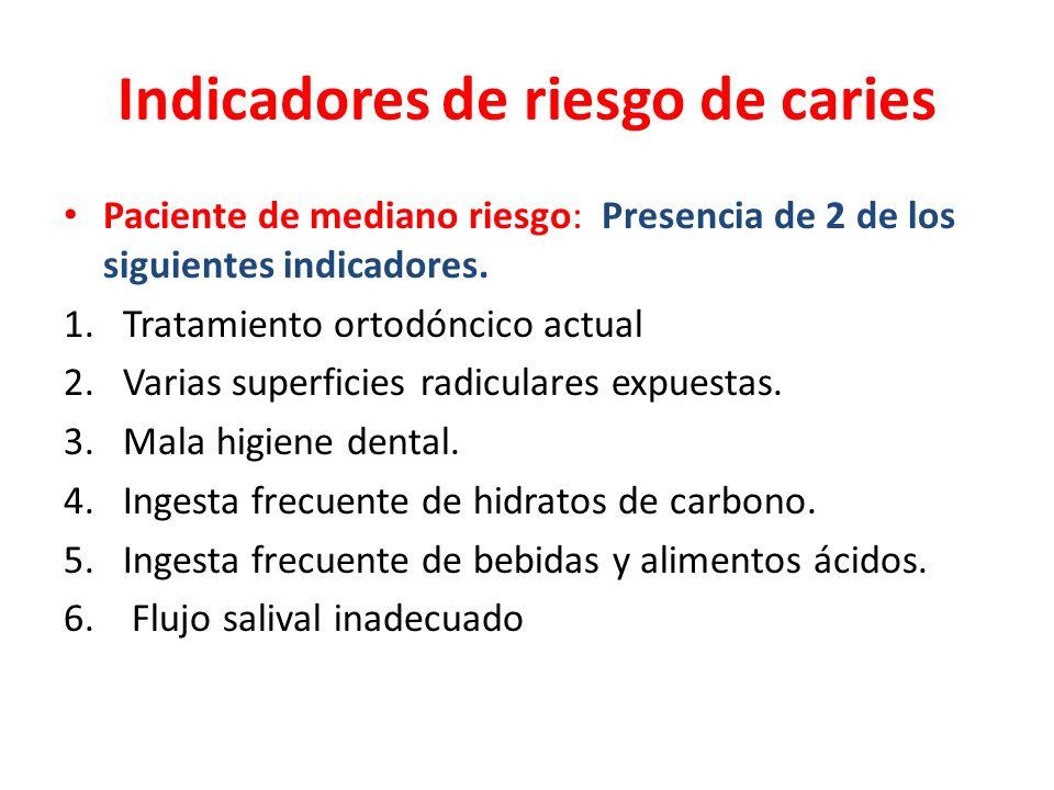 Indicadores de riesgo de caries Paciente de mediano riesgo: Presencia de 2 de los siguientes indicadores. 1.Tratamiento ortodóncico actual 2.Varias su