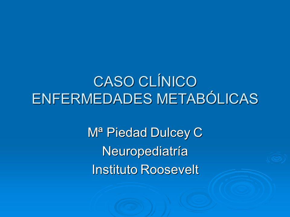 CASO CLÍNICO ENFERMEDADES METABÓLICAS Mª Piedad Dulcey C Neuropediatría Instituto Roosevelt