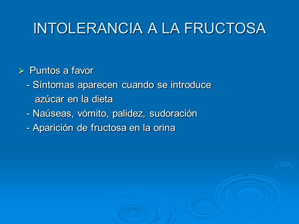 INTOLERANCIA A LA FRUCTOSA Puntos a favor Puntos a favor - Síntomas aparecen cuando se introduce - Síntomas aparecen cuando se introduce azúcar en la