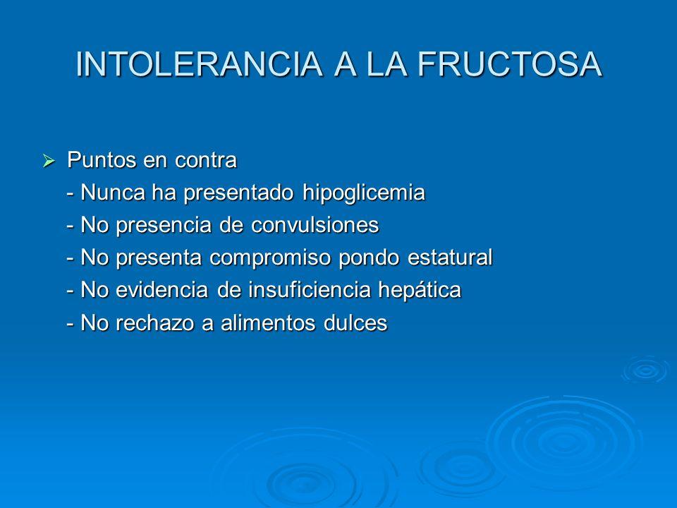 INTOLERANCIA A LA FRUCTOSA Puntos en contra Puntos en contra - Nunca ha presentado hipoglicemia - Nunca ha presentado hipoglicemia - No presencia de c