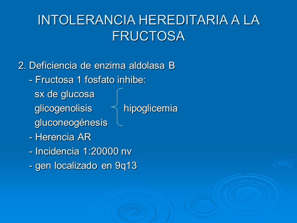 INTOLERANCIA HEREDITARIA A LA FRUCTOSA 2. Deficiencia de enzima aldolasa B - Fructosa 1 fosfato inhibe: - Fructosa 1 fosfato inhibe: sx de glucosa sx