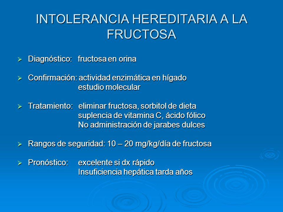 INTOLERANCIA HEREDITARIA A LA FRUCTOSA Diagnóstico: fructosa en orina Diagnóstico: fructosa en orina Confirmación: actividad enzimática en hígado Conf