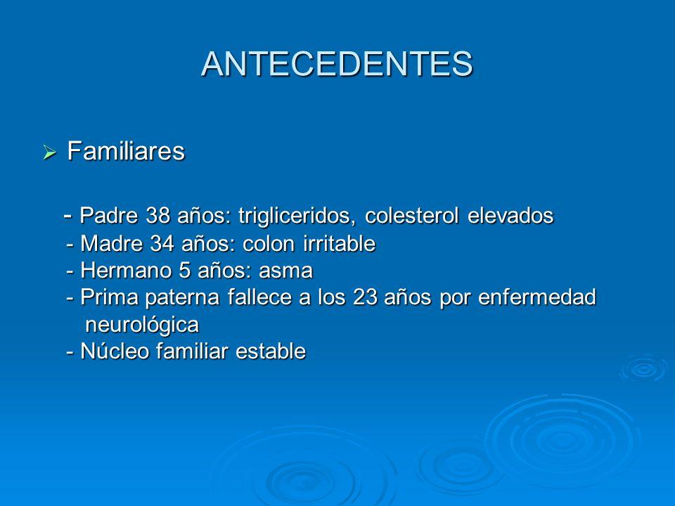 ANTECEDENTES Familiares Familiares - Padre 38 años: trigliceridos, colesterol elevados - Padre 38 años: trigliceridos, colesterol elevados - Madre 34