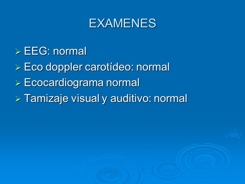 EXAMENES EEG: normal EEG: normal Eco doppler carotídeo: normal Eco doppler carotídeo: normal Ecocardiograma normal Ecocardiograma normal Tamizaje visu