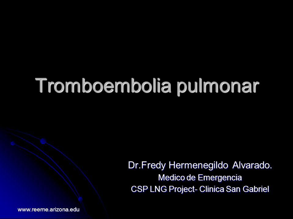 Tromboembolia pulmonar Dr.Fredy Hermenegildo Alvarado. Medico de Emergencia CSP LNG Project- Clinica San Gabriel www.reeme.arizona.edu