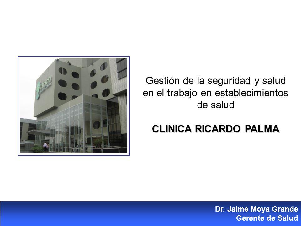 Gestión de la seguridad y salud en el trabajo en establecimientos de salud CLINICA RICARDO PALMA Dr. Jaime Moya Grande Gerente de Salud