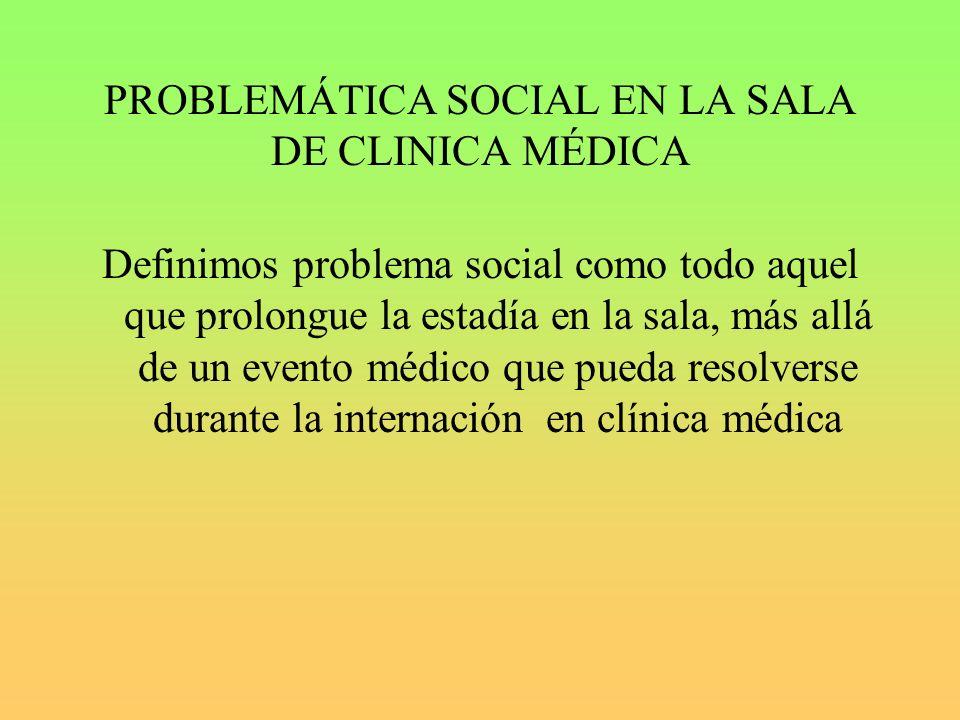 PROBLEMÁTICA SOCIAL EN LA SALA DE CLINICA MÉDICA Definimos problema social como todo aquel que prolongue la estadía en la sala, más allá de un evento médico que pueda resolverse durante la internación en clínica médica