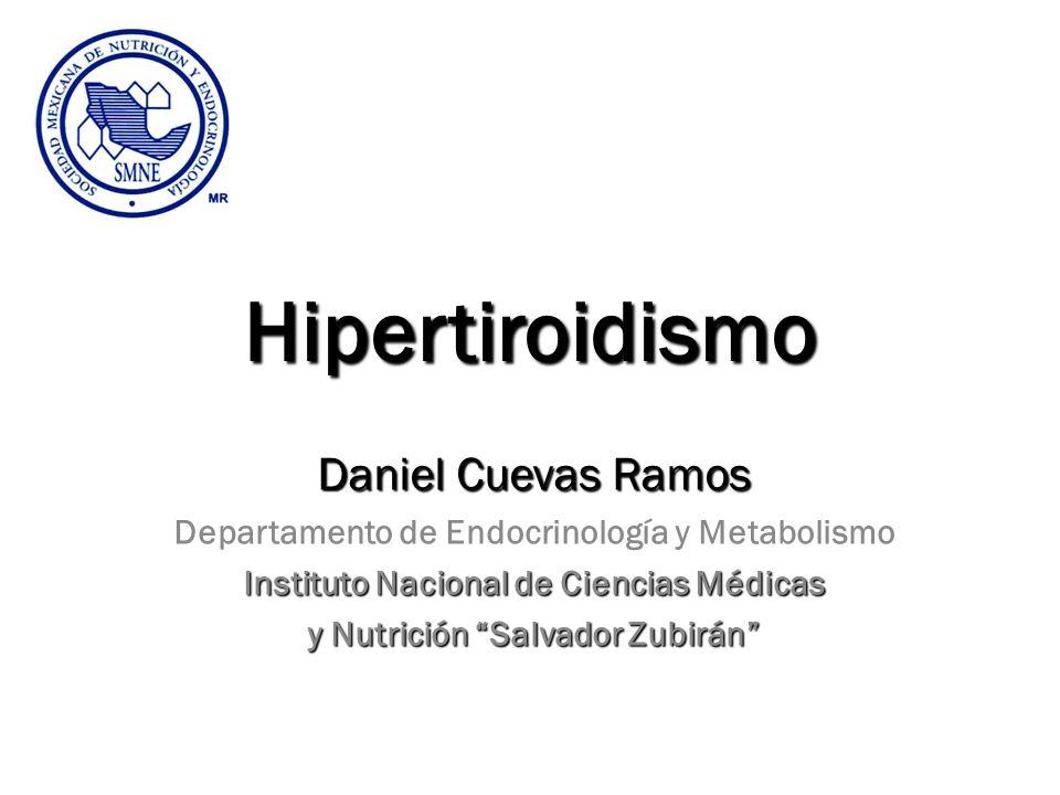 Hipertiroidismo Daniel Cuevas Ramos Departamento de Endocrinología y Metabolismo Instituto Nacional de Ciencias Médicas y Nutrición Salvador Zubirán