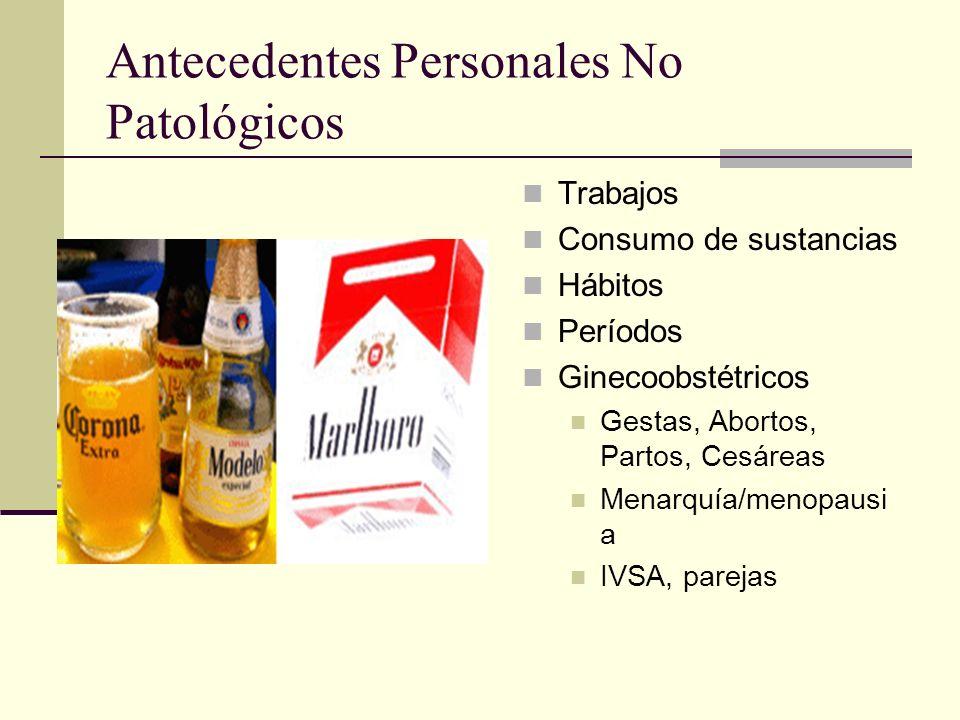Antecedentes Personales No Patológicos Trabajos Consumo de sustancias Hábitos Períodos Ginecoobstétricos Gestas, Abortos, Partos, Cesáreas Menarquía/menopausi a IVSA, parejas