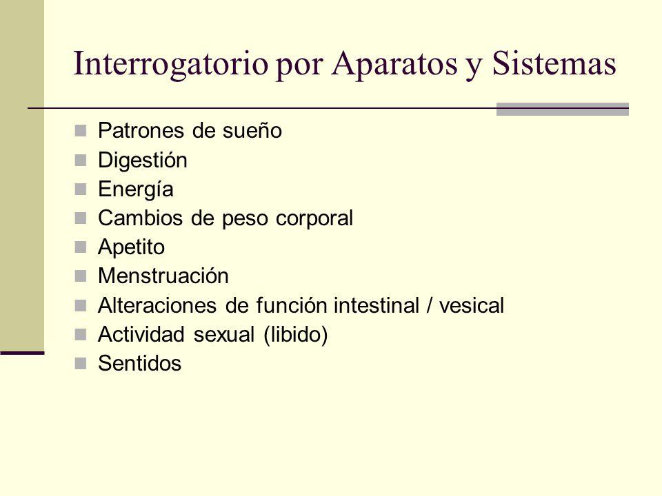 Interrogatorio por Aparatos y Sistemas Patrones de sueño Digestión Energía Cambios de peso corporal Apetito Menstruación Alteraciones de función intestinal / vesical Actividad sexual (libido) Sentidos