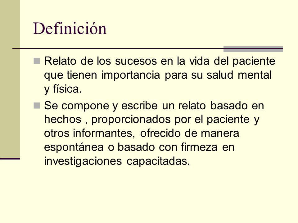 Definición Relato de los sucesos en la vida del paciente que tienen importancia para su salud mental y física.