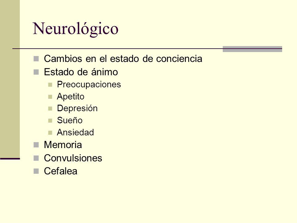 Neurológico Cambios en el estado de conciencia Estado de ánimo Preocupaciones Apetito Depresión Sueño Ansiedad Memoria Convulsiones Cefalea
