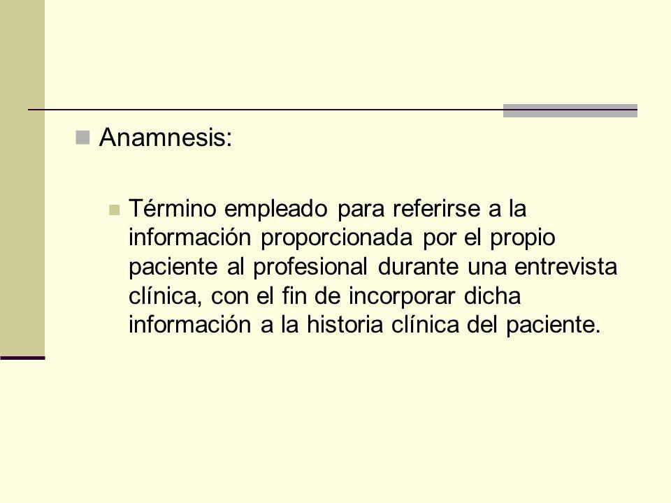 Anamnesis: Término empleado para referirse a la información proporcionada por el propio paciente al profesional durante una entrevista clínica, con el fin de incorporar dicha información a la historia clínica del paciente.