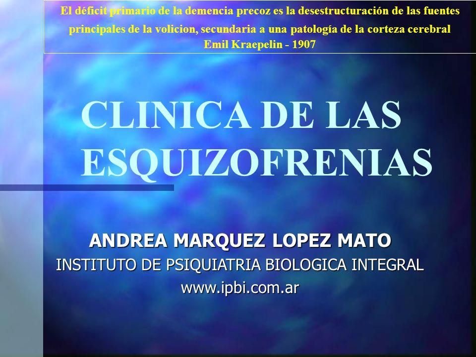 . El déficit primario de la demencia precoz es la desestructuración de las fuentes principales de la volicion, secundaria a una patología de la corteza cerebral Emil Kraepelin - 1907 CLINICA DE LAS ESQUIZOFRENIAS ANDREA MARQUEZ LOPEZ MATO INSTITUTO DE PSIQUIATRIA BIOLOGICA INTEGRAL www.ipbi.com.ar