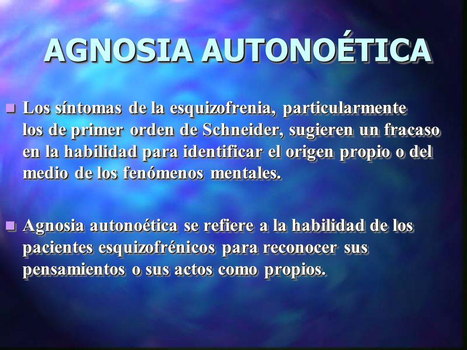 AGNOSIA AUTONOÉTICA Los síntomas de la esquizofrenia, particularmente los de primer orden de Schneider, sugieren un fracaso en la habilidad para identificar el origen propio o del medio de los fenómenos mentales.
