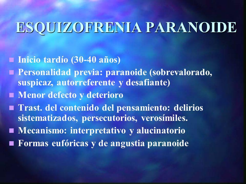ESQUIZOFRENIA PARANOIDE Inicio tardío (30-40 años) Personalidad previa: paranoide (sobrevalorado, suspicaz, autorreferente y desafiante) Menor defecto y deterioro Trast.