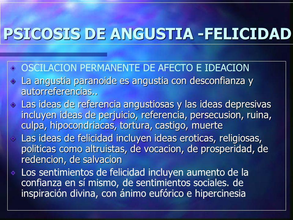 PSICOSIS DE ANGUSTIA -FELICIDAD OSCILACION PERMANENTE DE AFECTO E IDEACION La angustia paranoide es angustia con desconfianza y autorreferencias..