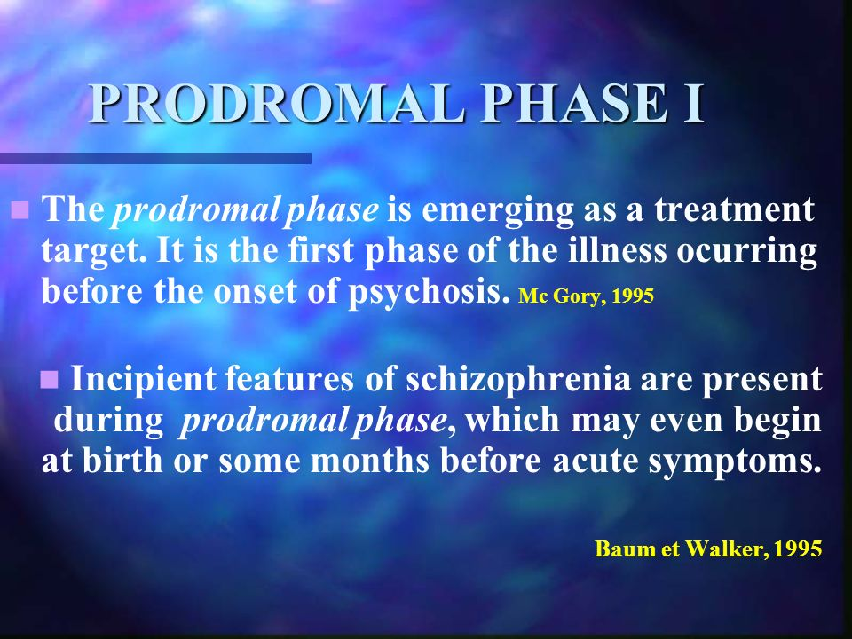 PRODROMAL PHASE I The prodromal phase is emerging as a treatment target. It is the first phase of the illness ocurring before the onset of psychosis.
