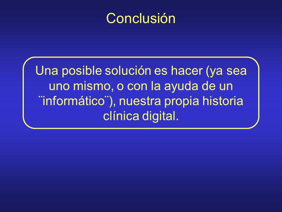 Conclusión Una posible solución es hacer (ya sea uno mismo, o con la ayuda de un ¨informático¨), nuestra propia historia clínica digital.