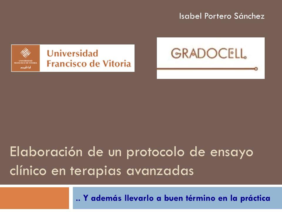 Elaboración de un protocolo de ensayo clínico en terapias avanzadas.. Y además llevarlo a buen término en la práctica Isabel Portero Sánchez