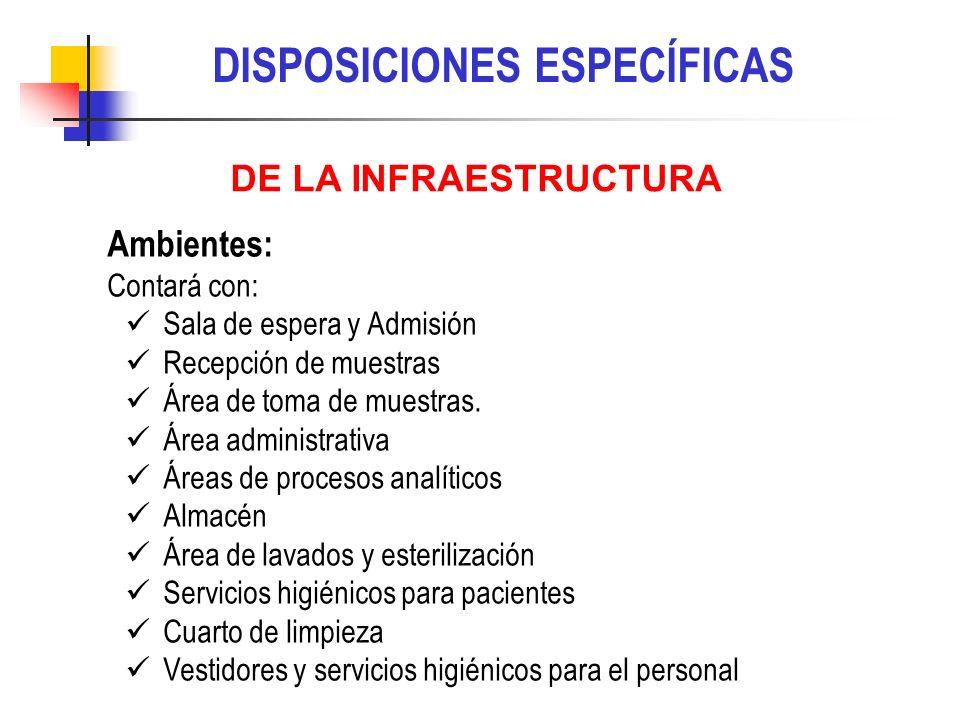 DISPOSICIONES ESPECÍFICAS Ambientes: Contará con: Sala de espera y Admisión Recepción de muestras Área de toma de muestras. Área administrativa Áreas