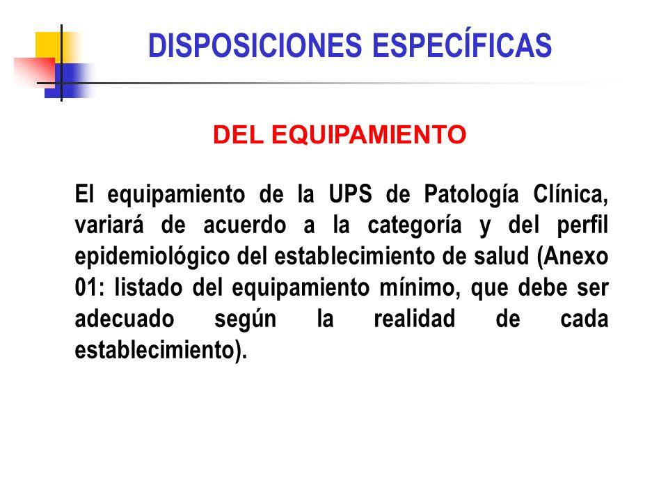 DISPOSICIONES ESPECÍFICAS El equipamiento de la UPS de Patología Clínica, variará de acuerdo a la categoría y del perfil epidemiológico del establecim