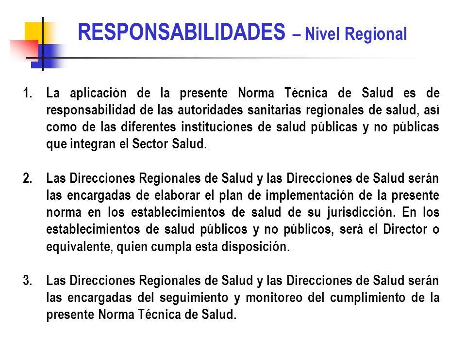 RESPONSABILIDADES – Nivel Regional 1.La aplicación de la presente Norma Técnica de Salud es de responsabilidad de las autoridades sanitarias regionales de salud, así como de las diferentes instituciones de salud públicas y no públicas que integran el Sector Salud.