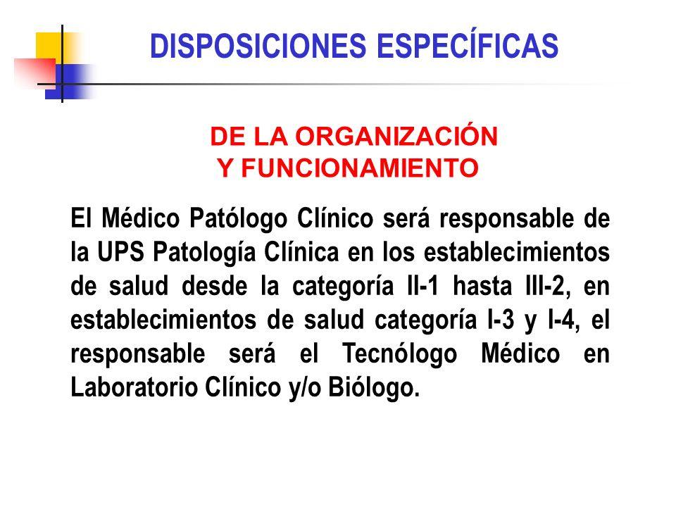 DISPOSICIONES ESPECÍFICAS El Médico Patólogo Clínico será responsable de la UPS Patología Clínica en los establecimientos de salud desde la categoría II-1 hasta III-2, en establecimientos de salud categoría I-3 y I-4, el responsable será el Tecnólogo Médico en Laboratorio Clínico y/o Biólogo.