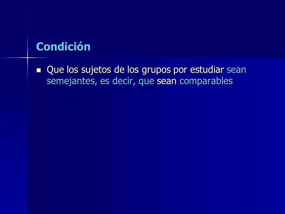 Condición Que los sujetos de los grupos por estudiar sean semejantes, es decir, que sean comparables Que los sujetos de los grupos por estudiar sean s