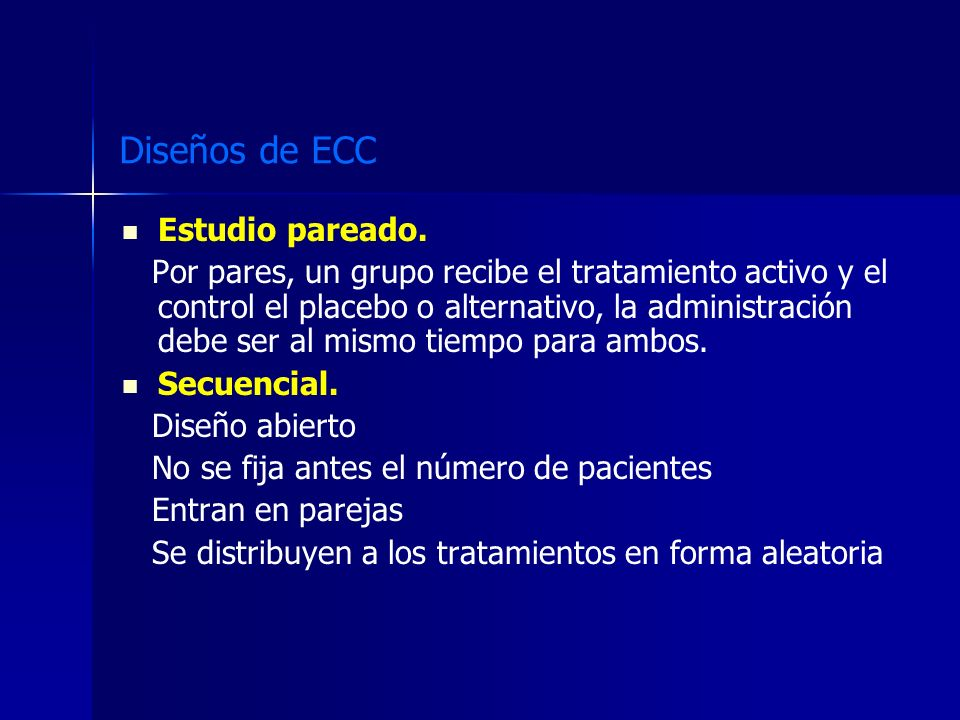 Diseños de ECC Estudio pareado. Por pares, un grupo recibe el tratamiento activo y el control el placebo o alternativo, la administración debe ser al