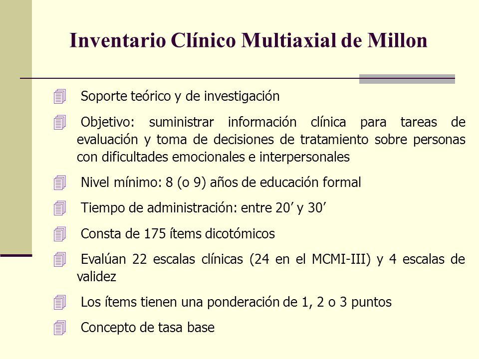 Inventario Clínico Multiaxial de Millon 4 Soporte teórico y de investigación 4 Objetivo: suministrar información clínica para tareas de evaluación y toma de decisiones de tratamiento sobre personas con dificultades emocionales e interpersonales 4 Nivel mínimo: 8 (o 9) años de educación formal 4 Tiempo de administración: entre 20 y 30 4 Consta de 175 ítems dicotómicos 4 Evalúan 22 escalas clínicas (24 en el MCMI-III) y 4 escalas de validez 4 Los ítems tienen una ponderación de 1, 2 o 3 puntos 4 Concepto de tasa base